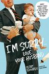 I'm Sorry... Love, Your Husband - Honest, Hilarious Stories from a Father of Three Who Made All the Mistakes (and Made up for Them)