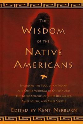 Wisdom of the Native Americans - Including the Soul of an Indian and Other Writings of Ohiyesa and the Great Speeches of Red Jacket, Chief Joseph, and Chief Seattle