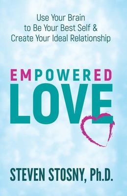 EMPOWERED LOVE - USE YOUR BRAIN TO BE YOUR BEST SELF AND CREATE YOUR IDEAL RELATIONSHIP