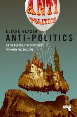 Anti-Politics - On the Demonization of Ideology, Authority and the State
