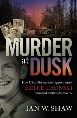 Murder at Dusk - How US Soldier and Psychopath Eddie Leonski Terrorised Wartime Melbourne