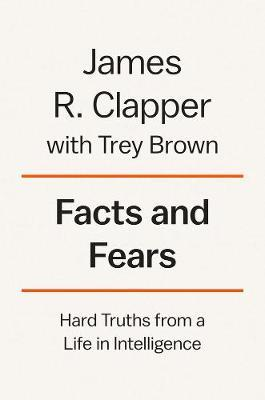 Facts and Fears Hard Truths from a Life in Intelligence
