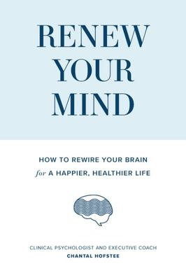 Renew Your Mind - How to Rewire Your Brain for a Happier, Healthier Life