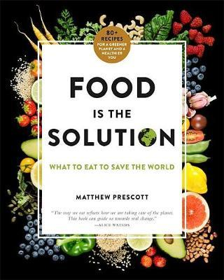 Food Is the Solution : What to Eat to Save the World--80+ Recipes for a Healthy Planet