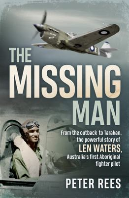The Missing Man - From the Outback to Tarakan, the Remarkable Story of Len Waters, the RAAF's Only WWII Aboriginal Fighter Pilot