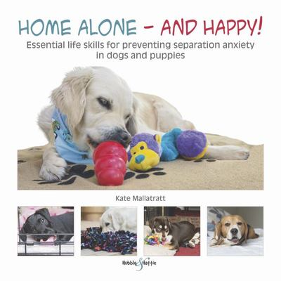 Home Alone and Happy! - Essential Life Skills for Preventing Separation Anxiety in Dogs and Puppies