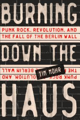 Burning down the Haus - The Secret History of How the East German Punks Helped Bring down the Wall