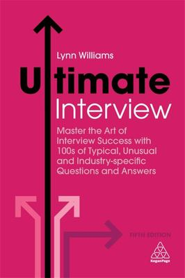 Ultimate Interview - Master the Art of Interview Success with 100s of Typical, Unusual and Industry-Specific Questions and Answers