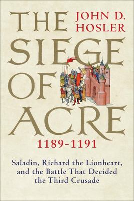The Siege of Acre, 1189-1191 - Saladin, Richard the Lionheart, and the Battle That Decided the Third Crusade