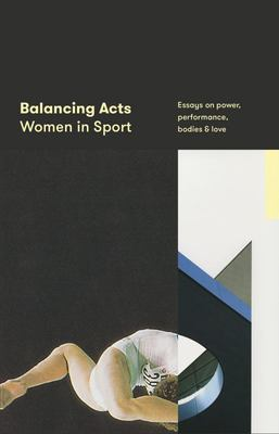 Balancing Acts - Women in Sport, Essays on Power, Performance, Bodies and Love