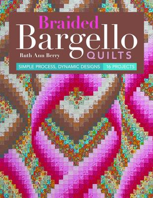 Braided Bargello Quilts - Simple Process, Dynamic Designs * 16 Projects