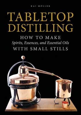 Tabletop Distilling - How to Make Spirits, Essences, and Essential Oils with Small Stills (HB)