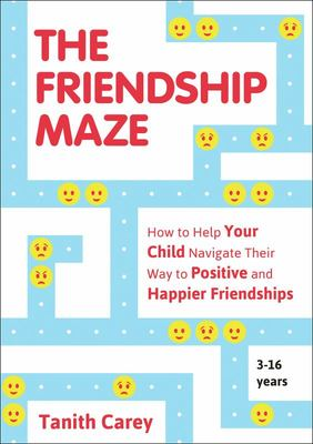 The Friendship Maze - How to Help Your Child Navigate Their Way to Positive and Happy Friendships