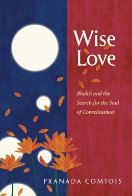 Wise-Love - Bhakti and the Search for the Soul of Consciousness