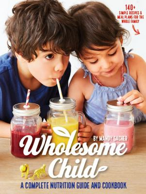 Wholesome Child: A Complete Nutrition Guide and Cookbook