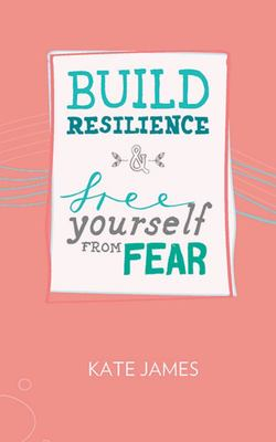 Build Resilience and Free Yourself From Fear