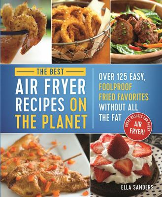 The Best Air Fryer Recipes on the Planet - Over 125 Easy, Foolproof Fried Favorites Without All the Fat!