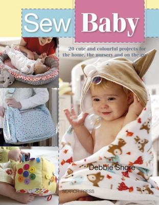 Sew Baby - 20 Cute and Colourful Projects for the Home, the Nursery and on the Go