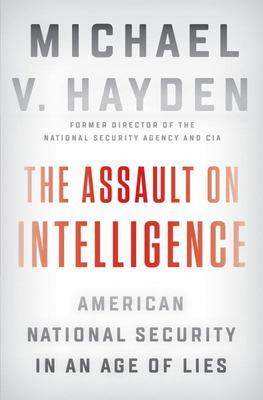 The Assault on Intelligence - American National Security in an Age of Lies