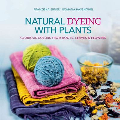 Natural Dyeing with Plants - Glorious Colors from Roots, Leaves and Flowers