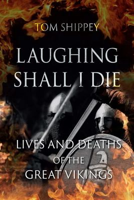 Laughing Shall I Die - Lives and Deaths of the Great Vikings