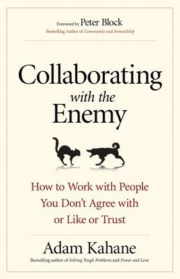 Collaborating with the Enemy - How to Work with People You Don't Agree with or Like or Trust