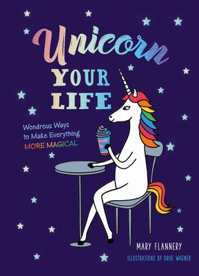 Unicorn Your Life - Wondrous Ways to Make Everything More Magical