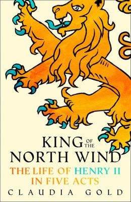 King of the North Wind : The Life of Henry II in Five Acts