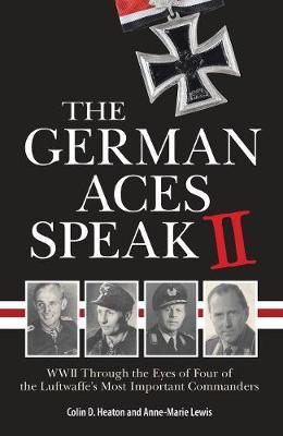 The German Aces Speak : World War II Through the Eyes of Four More of the Luftwaffe's Most Important Commanders