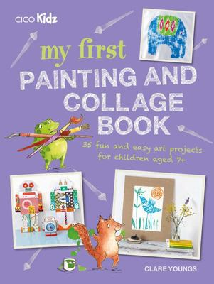 My First Painting and Collage Book - 35 Fun and Easy Projects for Children Aged 7 Plus