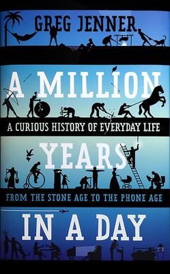 A Million Years in a Day - A Curious History of Everyday Life