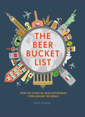 The Beer Bucket List - Over 150 Must-Try Beer Experiences from Around the World