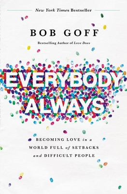 Everybody, Always - Becoming Love in a World Full of Setbacks and Difficult People