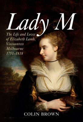 Lady M: The Life and Loves of Elizabeth Lamb, Viscountess Melbourne 1751-1818