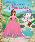 How to Be a Princess (Little Golden Book)