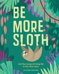 Be More Sloth - Get the Hang of Living Life in the Slow Lane