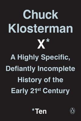 Chuck Klosterman X - A Highly Specific, Defiantly Incomplete History of the Early 21st Century