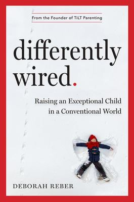 Differently Wired - A Revolutionary Vision for Helping Our Atypical Kids Thrive in a Conventional World