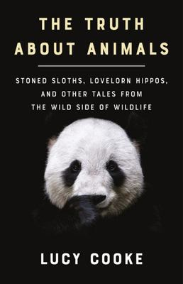 The Truth about Animals - Stoned Sloths, Lovelorn Hippos, and Other Tales from the Wild Side of Wildlife