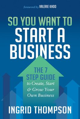 So You Want to Start a Business - The 7 Step Guide to Create, Start and Grow Your Own Business
