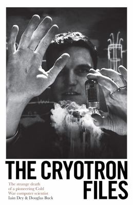 The Cryotron Files - How the Inventor of the Microchip Put Himself in the KGB's Sights