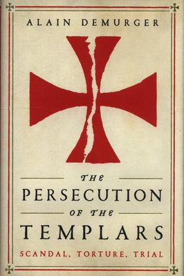 The Persecution of the Templars: Scandal, Torture, Trial