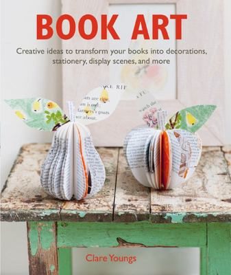 Book Art : Creative Ideas to Transform Your Books into Decorations, Stationery, Display Scenes, and More