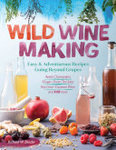 Wild Winemaking : Easy & Adventurous Recipes Going Beyond Grapes, Including Apple Champagne, Ginger Green Tea Sake, Key Lime Cayenne Wine, and 145 More