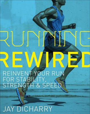Running Rewired - Reinvent Your Run for Stability, Strength and Speed