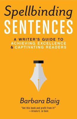 Spellbinding Sentences : A Writer's Guide to Achieving Excellence & Captivating Readers