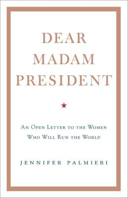 Dear Madam President: An Open Letter to the Women Who Will Run the World
