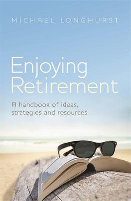 Enjoying Retirement: A Handbook for Ideas, Strategies and Resources