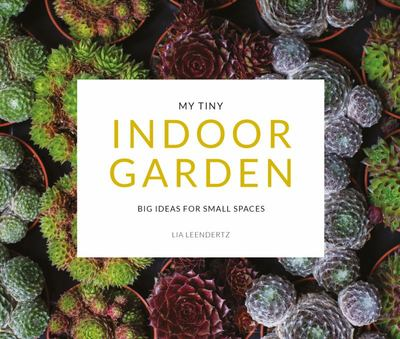 My Tiny Indoor Garden - Big Ideas for Small Spaces