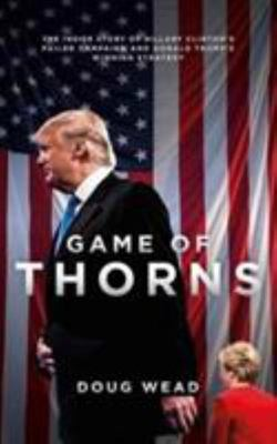 Game of Thorns : The Inside Story of Hillary Clinton's Failed Campaign and Donald Trump's Winning Strategy